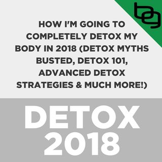 Special Episode: How I'm Going To Completely Detox My Body In 2018 (Detox Myths Busted, Detox 101, Advanced Detox Strategies & Much More!)