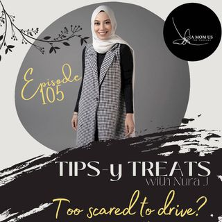 Episode 105: Nura's Tips-y Treats- Too Scared To Drive?