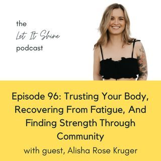 Episode 96: Trusting Your Body, Recovering From Fatigue, And Finding Strength Through Community, With Alisha Rose Kruger