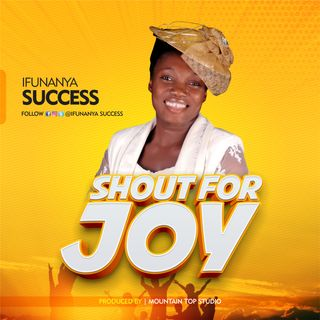 SHOUT FOR JOY  by  ifunanya success