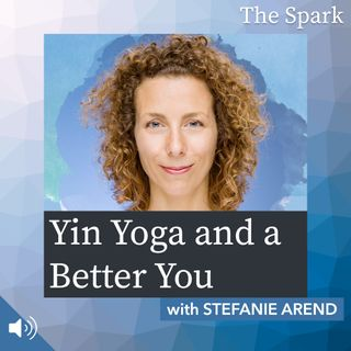 The Spark 071: Yin Yoga and a Better You with Stefanie Arend