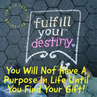 You Will Not Have A Purpose In Life Until You Find Your Gift