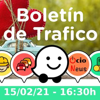 Boletín de Trafico - 15/02/21 - 16:30h