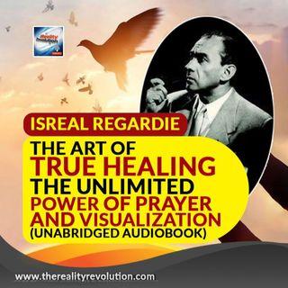 Israel Regardie The Art Of True Healing: The Unlimited Power Of Prayer And Visualization (Unabridged Audiobook)