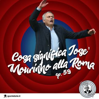 Ep 59 - Cosa significa Mourinho alla Roma