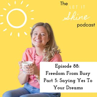 Episode 88: Freedom From Busy Part 5: Saying Yes To Your Dreams