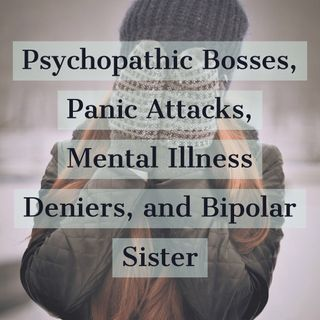 Psychopathic Bosses, Panic Attacks, Mental Illness Deniers, and Bipolar Sister