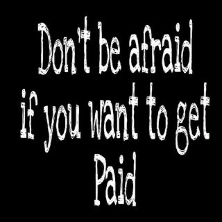 Don't Be Afraid If You Want To Get Paid
