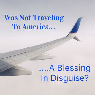 Not Traveling To America: Biggest Blessing In Disguise
