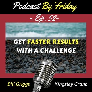 PBF52 Get Faster Results with A Challenge with Bill Griggs and Kingsley Grant