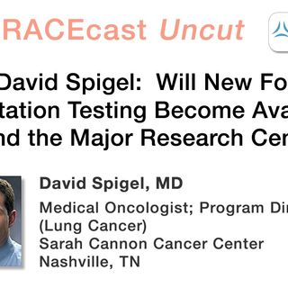 Dr. David Spigel: Will New Forms of Mutation Testing Become Available Beyond the Major Research Centers?