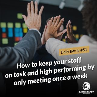 Daily Battle #51: How to keep your staff on task and high performing by only meeting once a week.