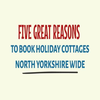 Five Great Reasons To Book Holiday Cottages North Yorkshire Wide