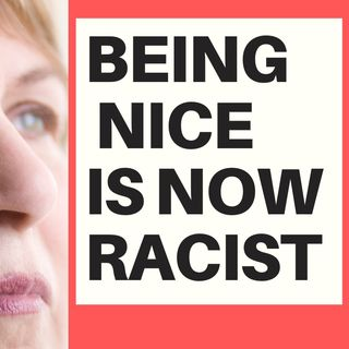 BEING NICE IS NOW RACISM