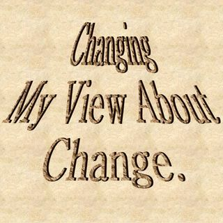 CHANGING MY VIEW ABOUT CHANGE - Changing My View About Change