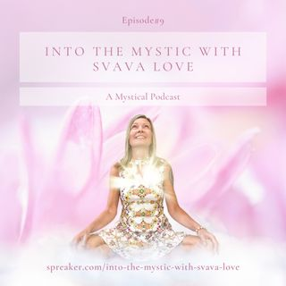 Into the Mystic with Svava Love - Episode #9 - Now is the time to Shine