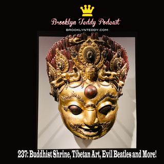 237: Buddhist Shrine, Tibetan Art, Evil Beatles and More!