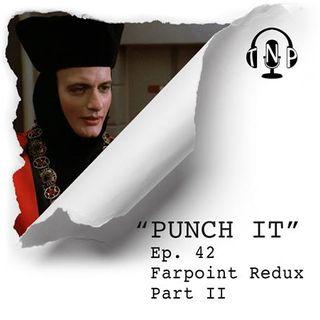Punch It 42 - Farpoint Redux Part II