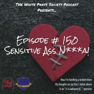 Episode150 -Sensitive Ass N***a!