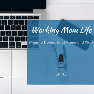 Episode 5 - When to Delegate at Home and Work