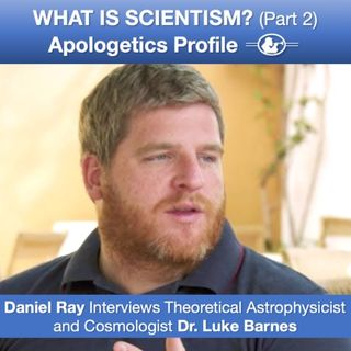 41 What is Scientism? (Part 2) with Astrophysicist and Cosmologist Dr. Luke Barnes