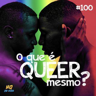 HQ da vida #100 -  O que é Queer mesmo?
