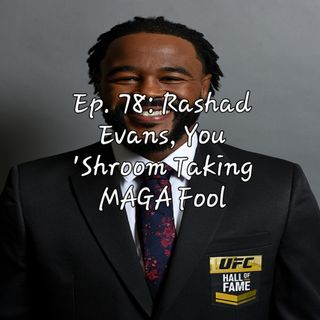 Ep. 78: Rashad Evans, You 'Shroom Taking MAGA Fool
