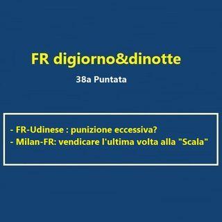38a Puntata FR-Udinese e Milan-FR