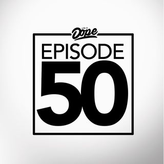Life is Dope - Episode 50 - The Recap