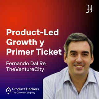 Product-Led Growth y Primer Ticket con Fernando Dal Re de TheVentureCity