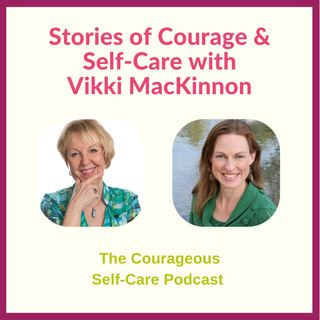 Stories of Courage & Self-Care with Vikki MacKinnon