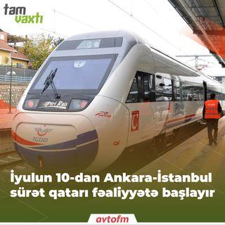 İyulun 10-dan Ankara-İstanbul qatarı fəaliyyətə başlayır | Tam vaxtı #68