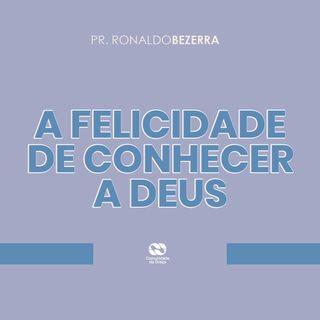 A FELICIDADE DE CONHECER A DEUS // pr. Ronaldo Bezerra