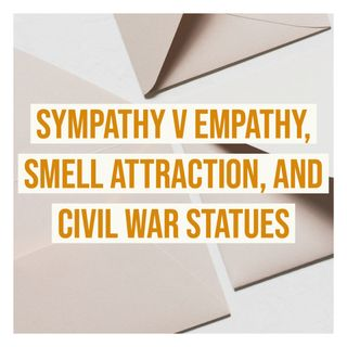 Sympathy v Empathy, Smell Attraction, and Civil War Statues