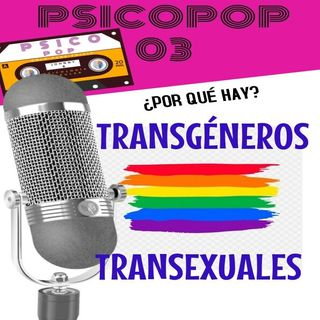 PsicoPop 03: ¿Por qué hay transgéneros y transexuales?