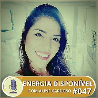 Energia Disponível 07.08 | Episódio #47 - Aline Cardoso
