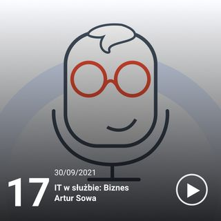 017#ITiTy IT w służbie: Biznes - Artur Sowa