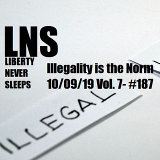 Illegality is the Norm 10/09/19 Vol. 7- #187