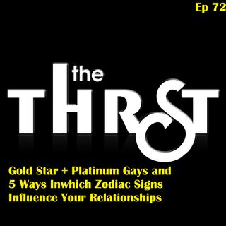 Gold Star & Platinum Gays and 5 Ways Zodiac Signs Influence Your Relationships -- THRST072