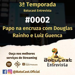 Batucast Entrevista - #0002 - Papo na Encruza com Douglas Rainho e Luiz Guenca