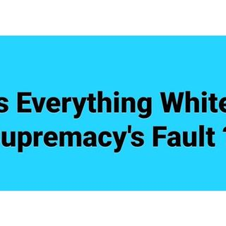 Is Everything White Supremacy's Fault  ?: 619-768-2945