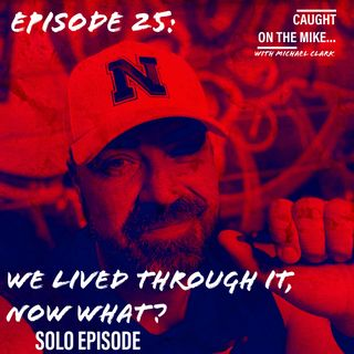 Episode 25- We lived through it, now what?? ANOTHER SOLO ENDEAVOR