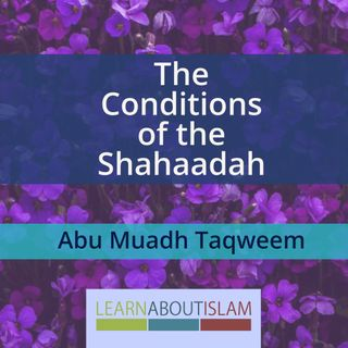 The Conditions of the Shahaadah - Lesson 5 - Abu Muadh