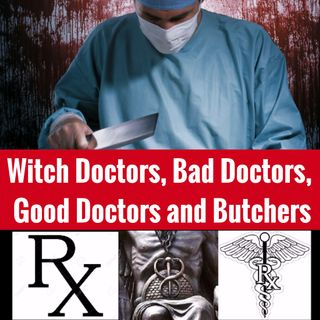 Witch Doctors, Bad Doctors, Good Doctors, and Butchers