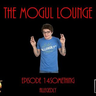 The Mogul Lounge Episode 14something: Allegedly