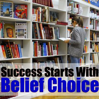 Success Starts From Your Choice of Beliefs – Mindset Tactics