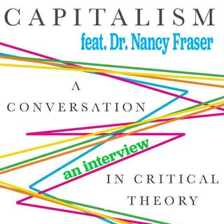 CAPITALISM: A Conversation In Critical Theory | Feat. Dr. Nancy Fraser