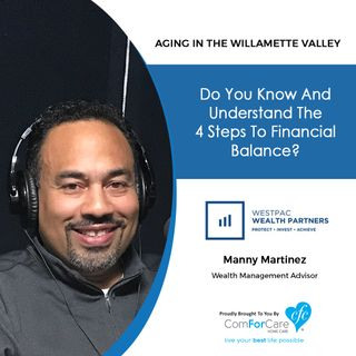 10/22/19: Manny Martinez of WestPac Wealth Partners | The Four Steps to Financial Balance | Aging in the Willamette Valley with John Hughes