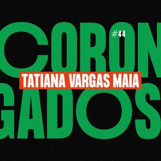 #44 - Corongados: Tatiana Vargas Maia