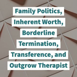 Family Politics, Inherent Worth, Borderline Termination, Transference, and Outgrow Therapist